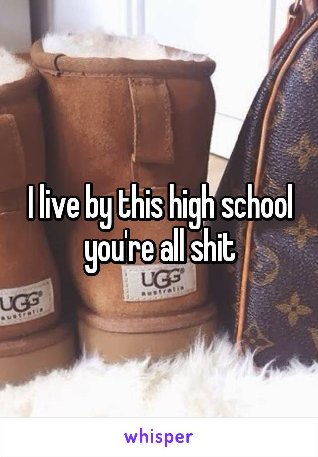 I live by this high school you're all shit
