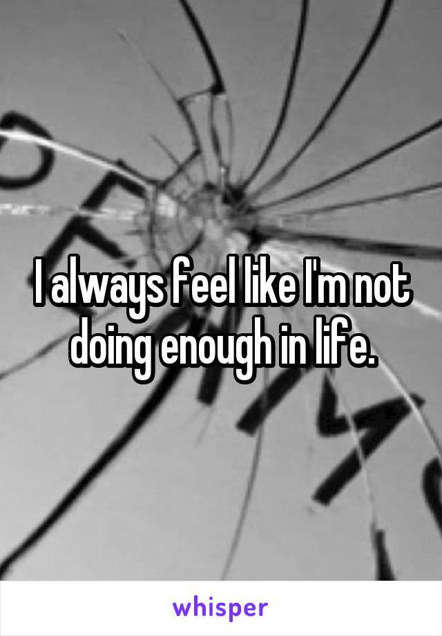I always feel like I'm not doing enough in life.