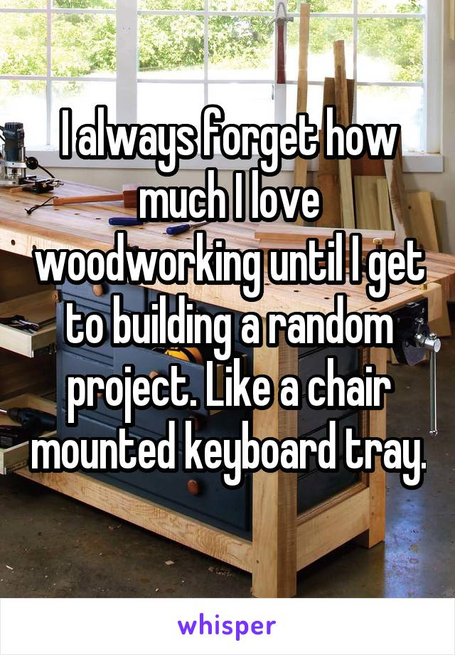 I always forget how much I love woodworking until I get to building a random project. Like a chair mounted keyboard tray.
