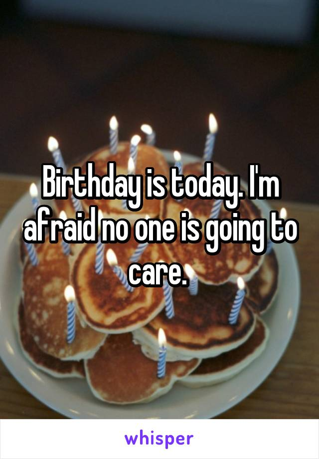 Birthday is today. I'm afraid no one is going to care.