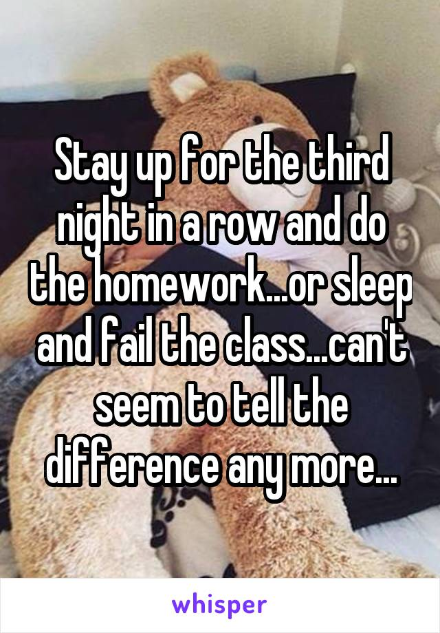 Stay up for the third night in a row and do the homework...or sleep and fail the class...can't seem to tell the difference any more...
