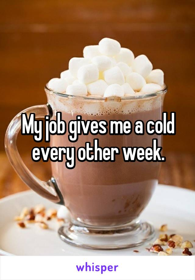 My job gives me a cold every other week.