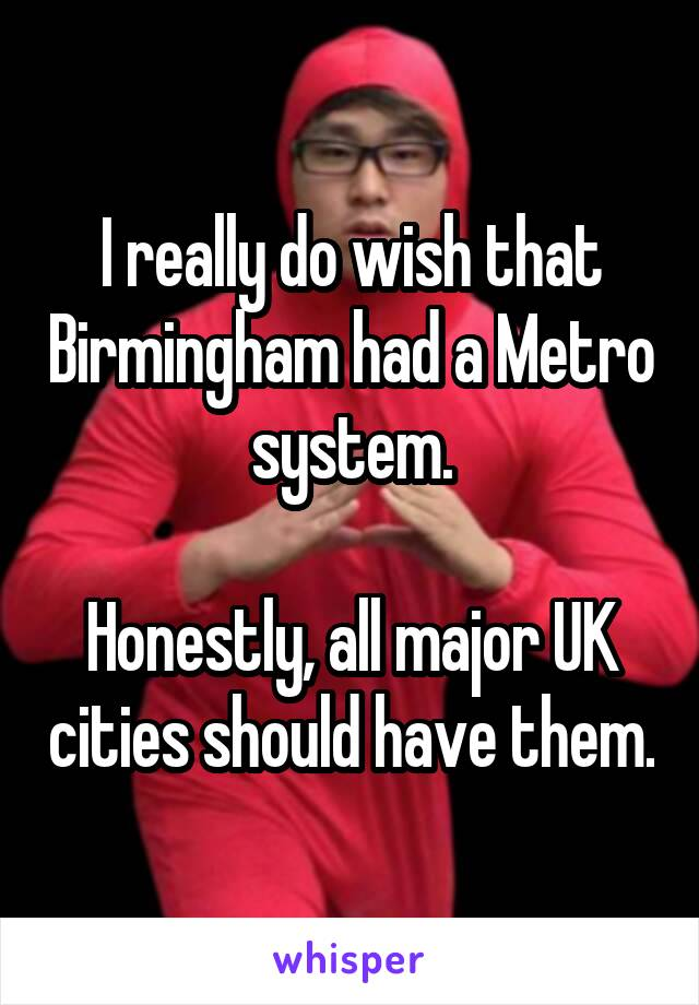 I really do wish that Birmingham had a Metro system.  Honestly, all major UK cities should have them.