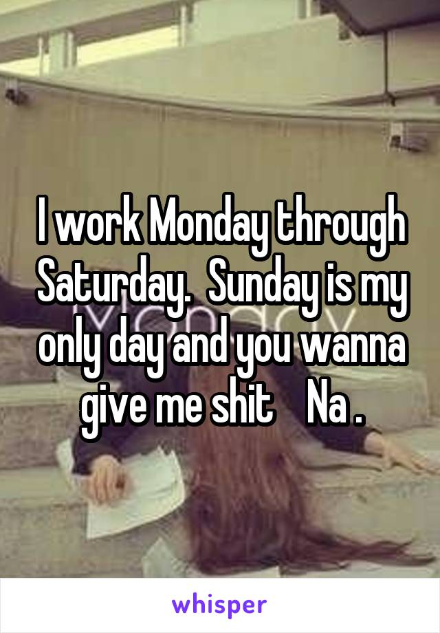 I work Monday through Saturday.  Sunday is my only day and you wanna give me shit    Na .