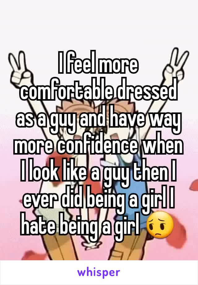I feel more comfortable dressed as a guy and have way more confidence when I look like a guy then I ever did being a girl I hate being a girl 😔