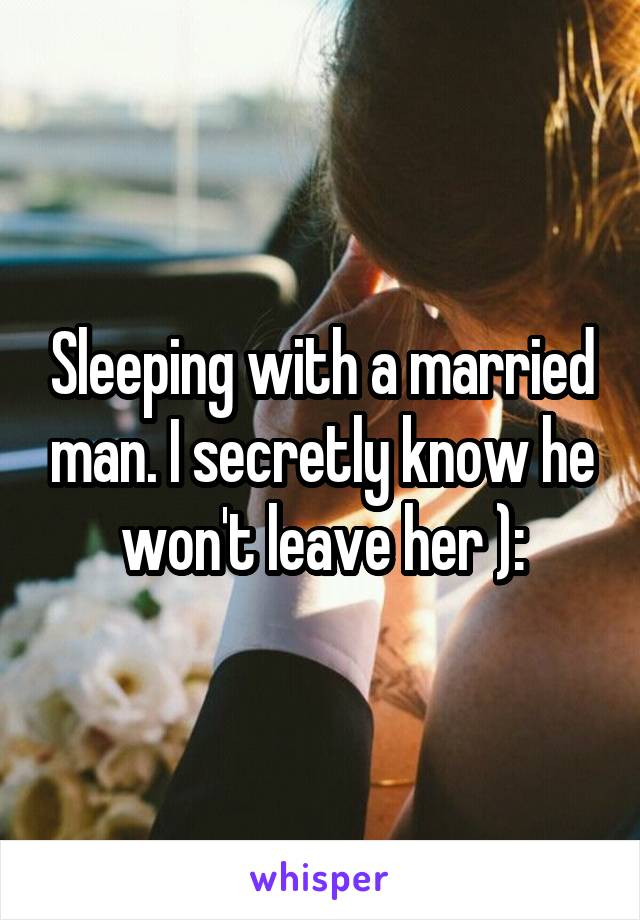 Sleeping with a married man. I secretly know he won't leave her ):