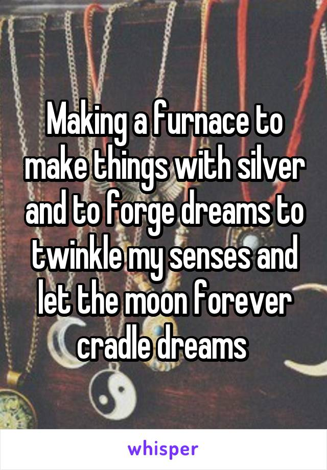 Making a furnace to make things with silver and to forge dreams to twinkle my senses and let the moon forever cradle dreams