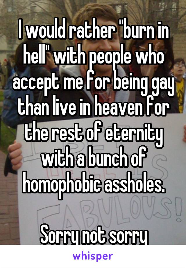 """I would rather """"burn in hell"""" with people who accept me for being gay than live in heaven for the rest of eternity with a bunch of homophobic assholes.  Sorry not sorry"""