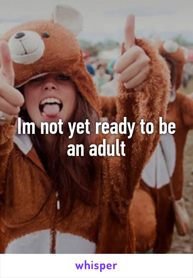 Im not yet ready to be an adult