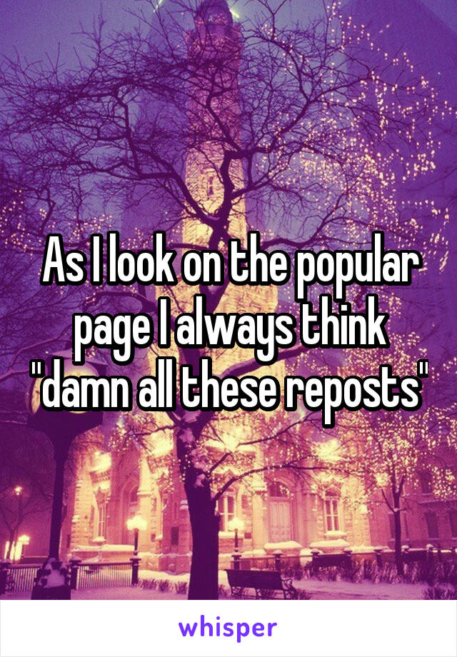 """As I look on the popular page I always think """"damn all these reposts"""""""