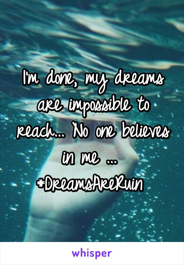 I'm done, my dreams are impossible to reach... No one believes in me ...  #DreamsAreRuin