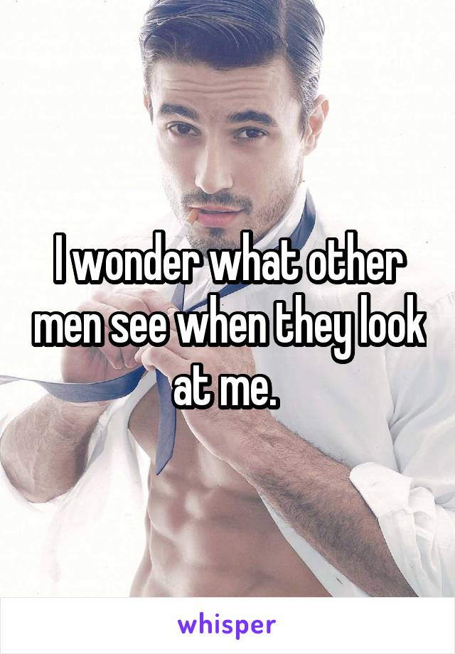 I wonder what other men see when they look at me.