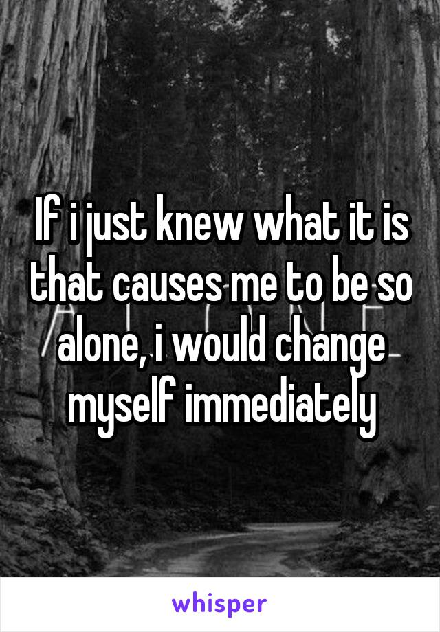 If i just knew what it is that causes me to be so alone, i would change myself immediately