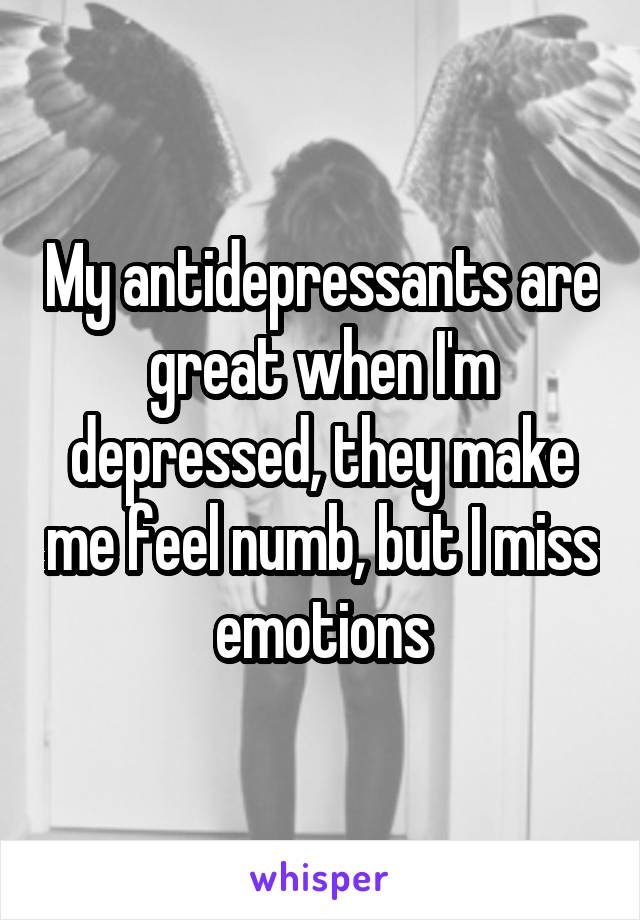 My antidepressants are great when I'm depressed, they make me feel numb, but I miss emotions