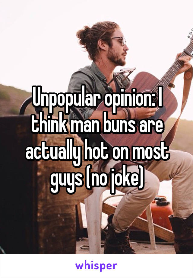 Unpopular opinion: I think man buns are actually hot on most guys (no joke)