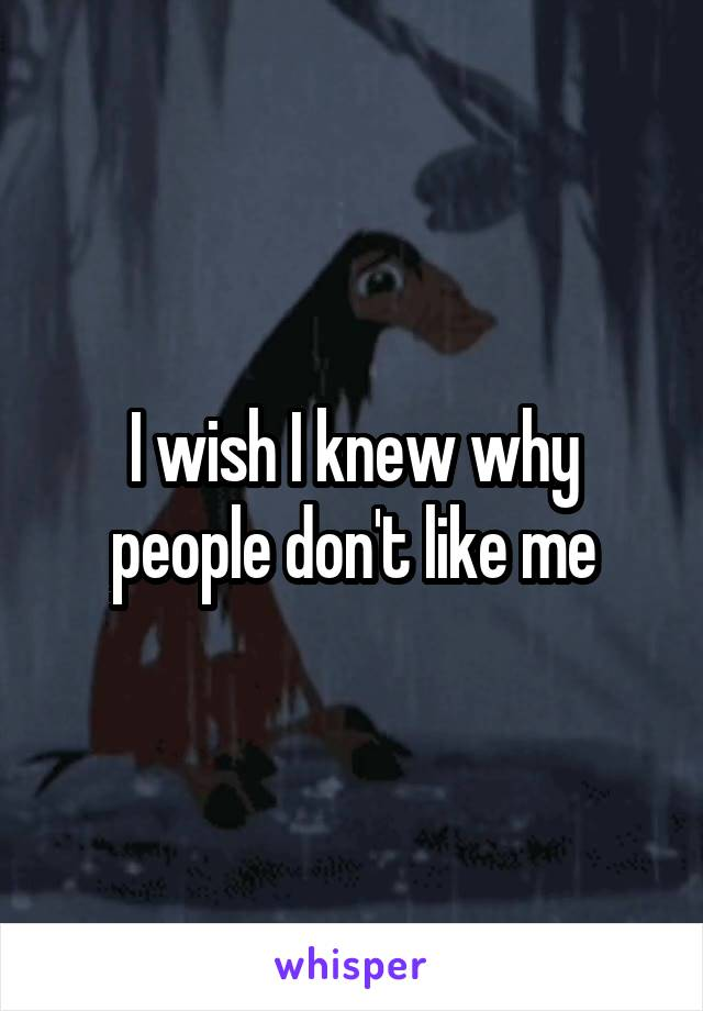 I wish I knew why people don't like me