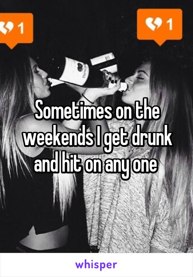 Sometimes on the weekends I get drunk and hit on any one