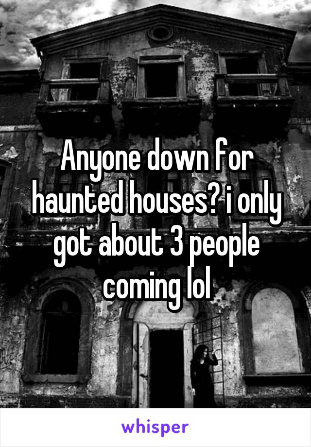 Anyone down for haunted houses? i only got about 3 people coming lol