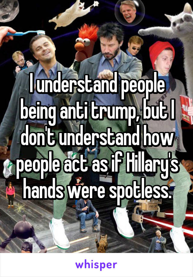 I understand people being anti trump, but I don't understand how people act as if Hillary's hands were spotless.
