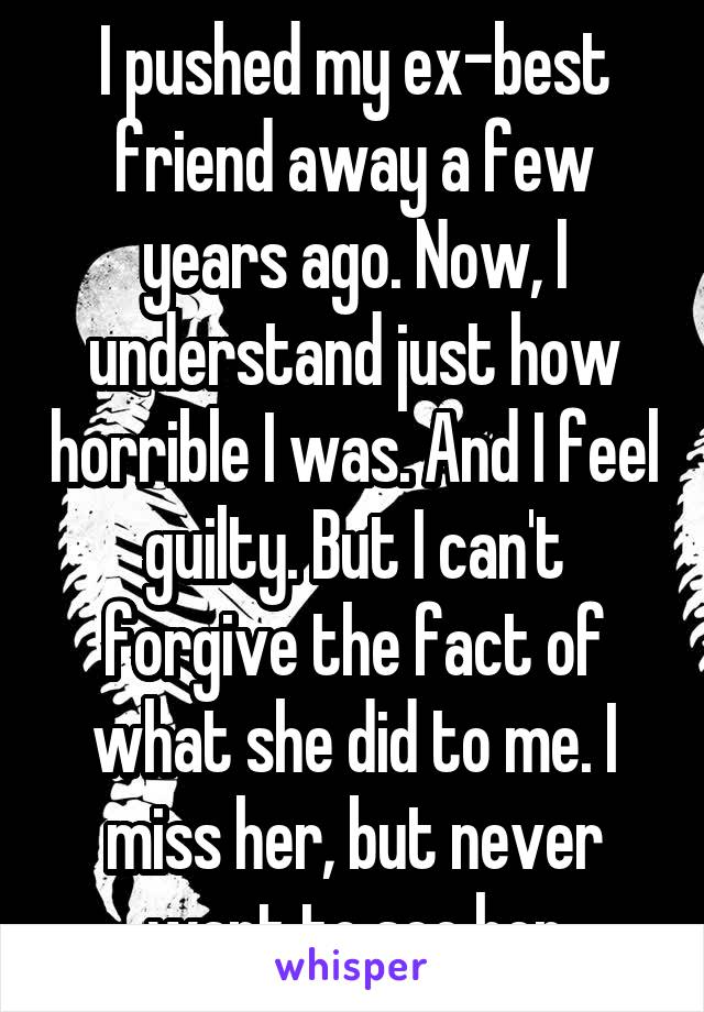 I pushed my ex-best friend away a few years ago. Now, I understand just how horrible I was. And I feel guilty. But I can't forgive the fact of what she did to me. I miss her, but never want to see her