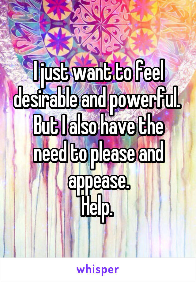 I just want to feel desirable and powerful.  But I also have the need to please and appease. Help.