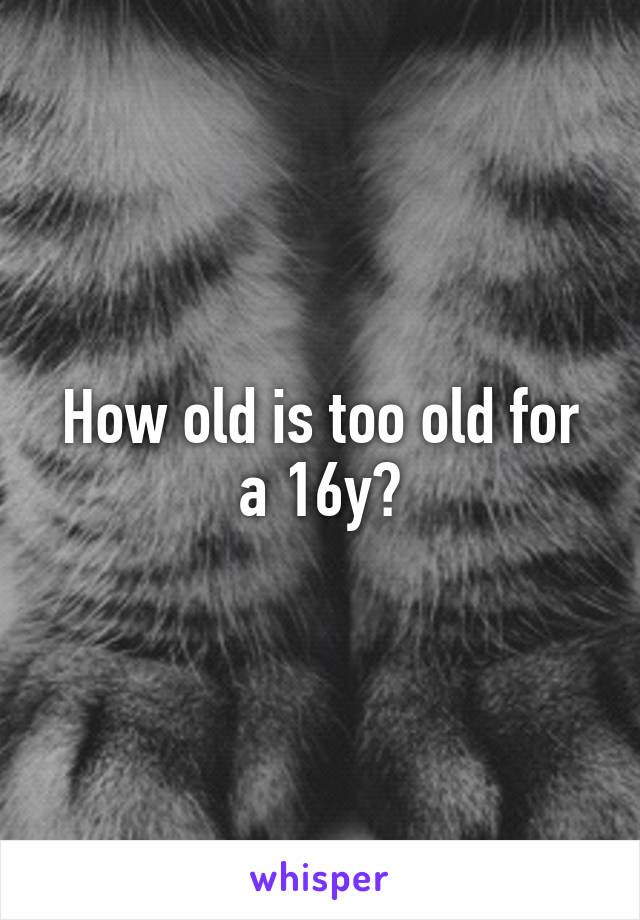 How old is too old for a 16y?