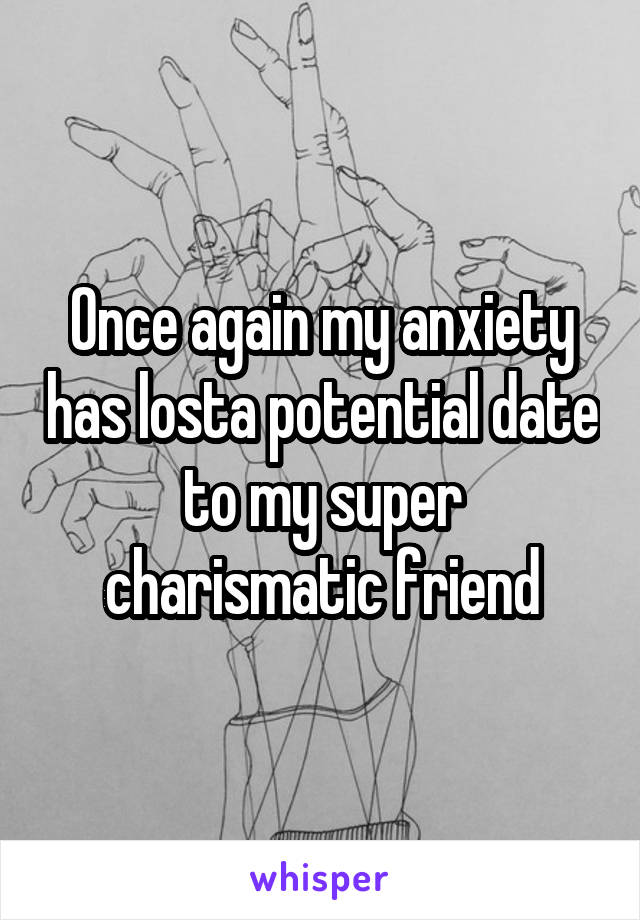 Once again my anxiety has losta potential date to my super charismatic friend