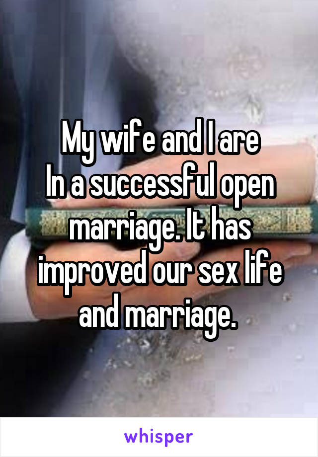 My wife and I are In a successful open marriage. It has improved our sex life and marriage.