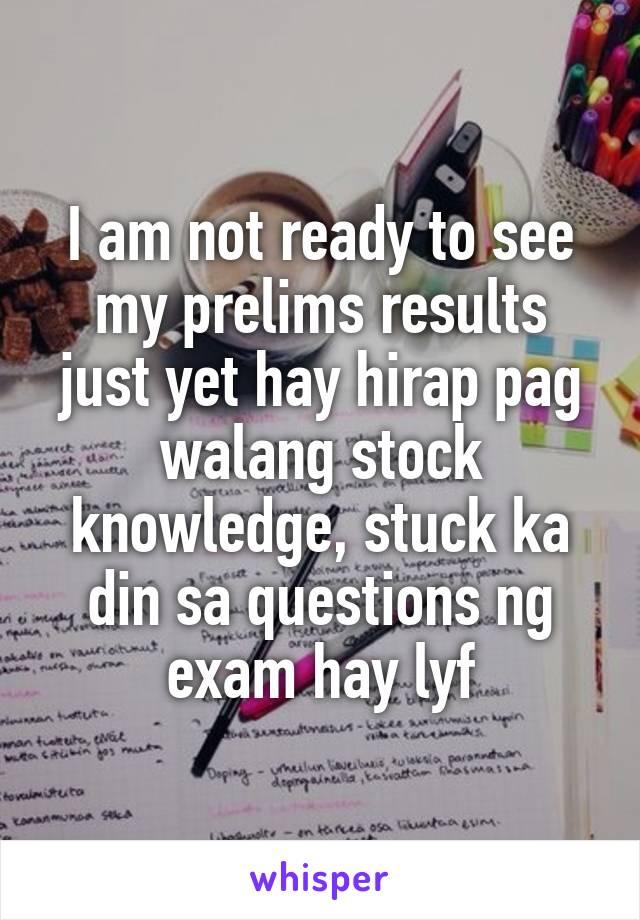 I am not ready to see my prelims results just yet hay hirap pag walang stock knowledge, stuck ka din sa questions ng exam hay lyf