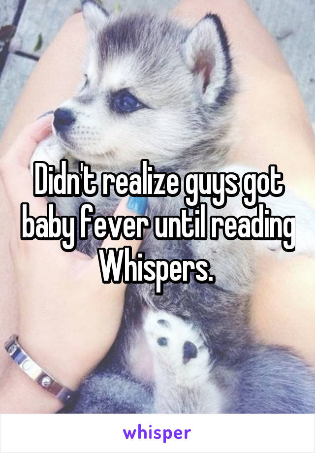 Didn't realize guys got baby fever until reading Whispers.