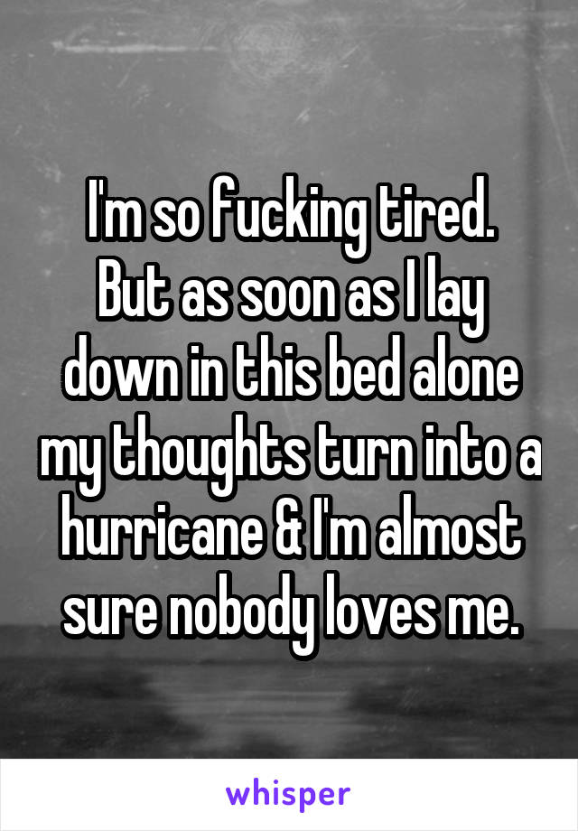 I'm so fucking tired. But as soon as I lay down in this bed alone my thoughts turn into a hurricane & I'm almost sure nobody loves me.