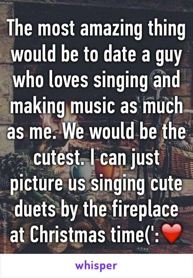 The most amazing thing would be to date a guy who loves singing and making music as much as me. We would be the cutest. I can just picture us singing cute duets by the fireplace at Christmas time(':❤️