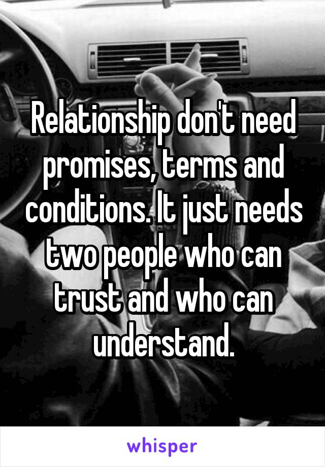 Relationship don't need promises, terms and conditions. It just needs two people who can trust and who can understand.