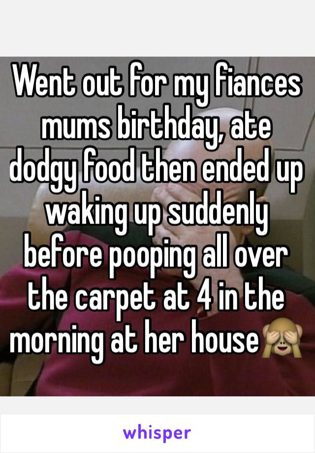 Went out for my fiances mums birthday, ate dodgy food then ended up waking up suddenly before pooping all over the carpet at 4 in the morning at her house🙈