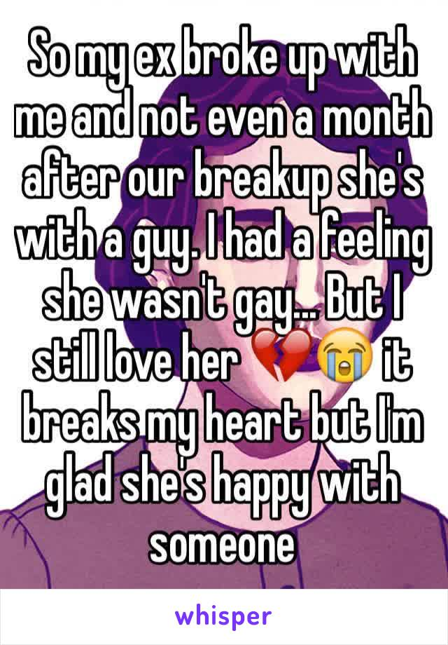So my ex broke up with me and not even a month after our breakup she's with a guy. I had a feeling she wasn't gay... But I still love her 💔😭 it breaks my heart but I'm glad she's happy with someone