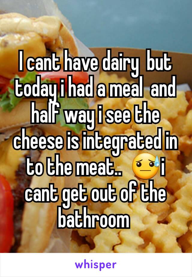 I cant have dairy  but today i had a meal  and half way i see the cheese is integrated in to the meat..  😓i cant get out of the bathroom