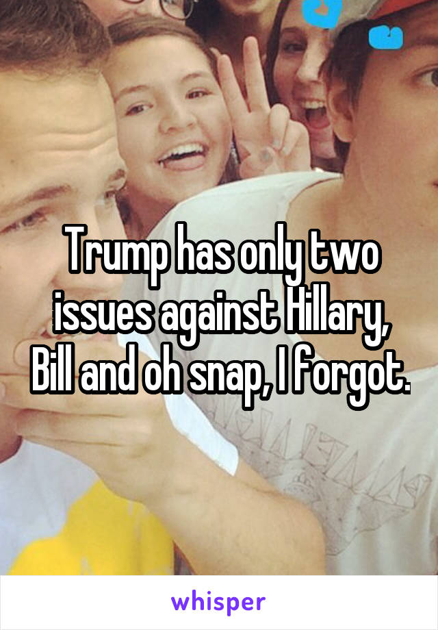 Trump has only two issues against Hillary, Bill and oh snap, I forgot.
