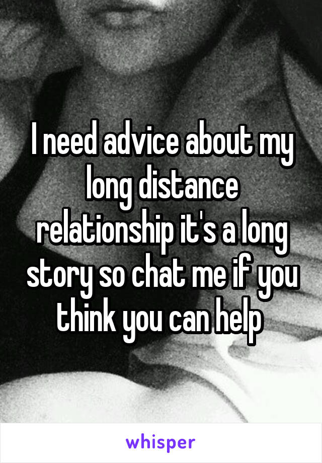 I need advice about my long distance relationship it's a long story so chat me if you think you can help