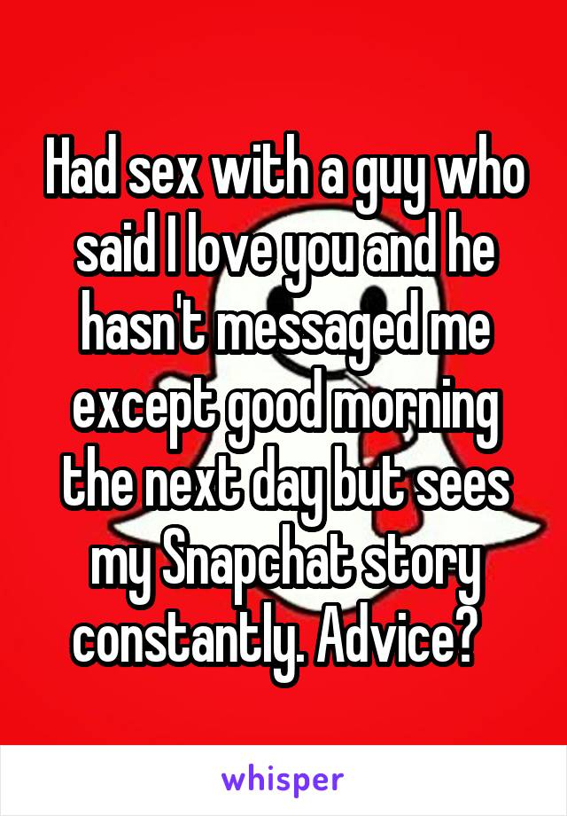 Had sex with a guy who said I love you and he hasn't messaged me except good morning the next day but sees my Snapchat story constantly. Advice?