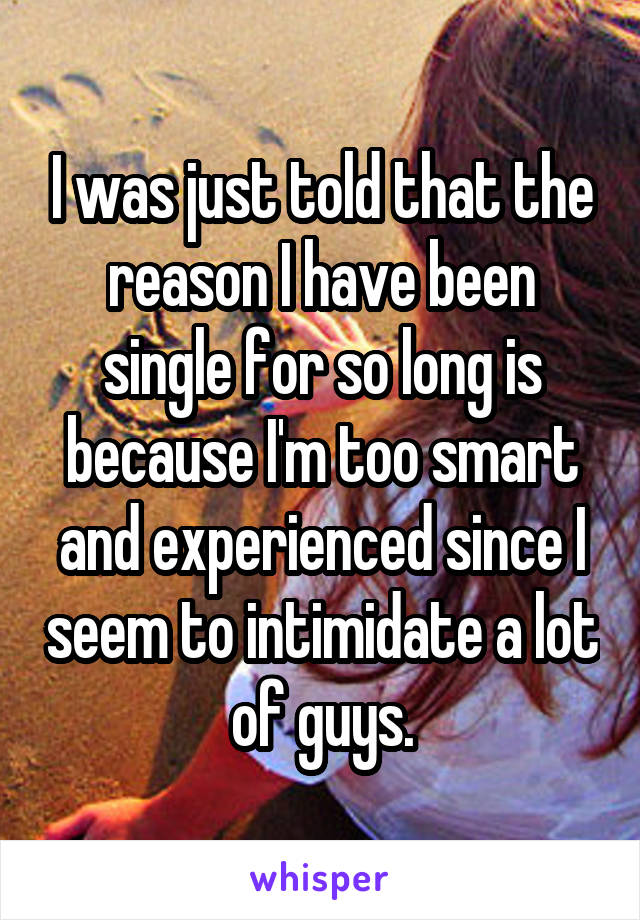 I was just told that the reason I have been single for so long is because I'm too smart and experienced since I seem to intimidate a lot of guys.