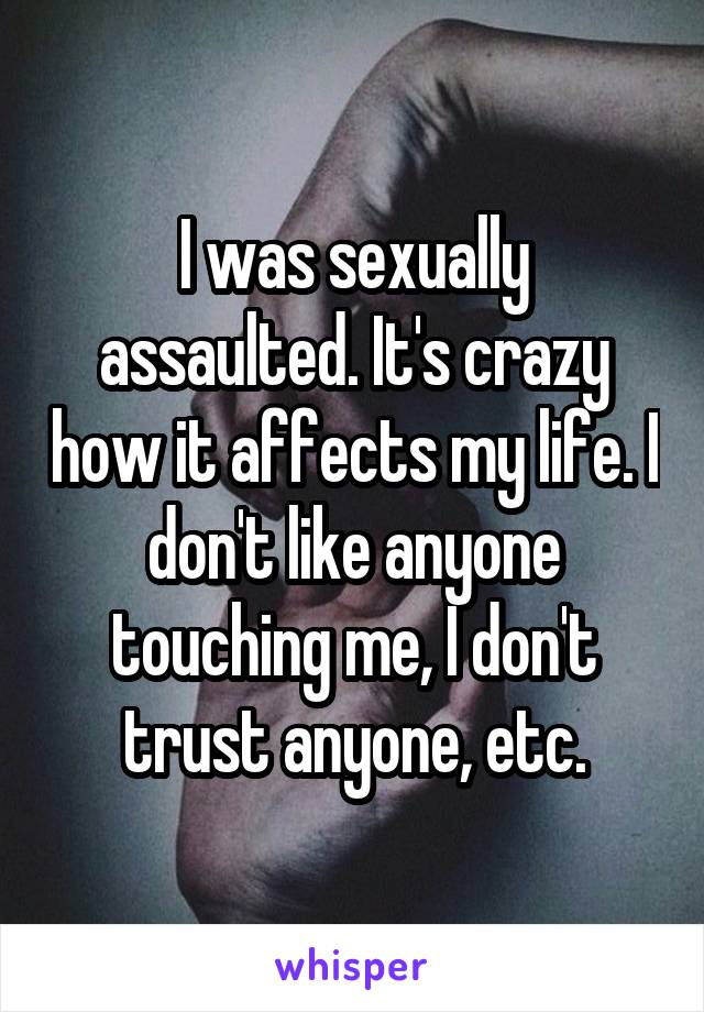 I was sexually assaulted. It's crazy how it affects my life. I don't like anyone touching me, I don't trust anyone, etc.
