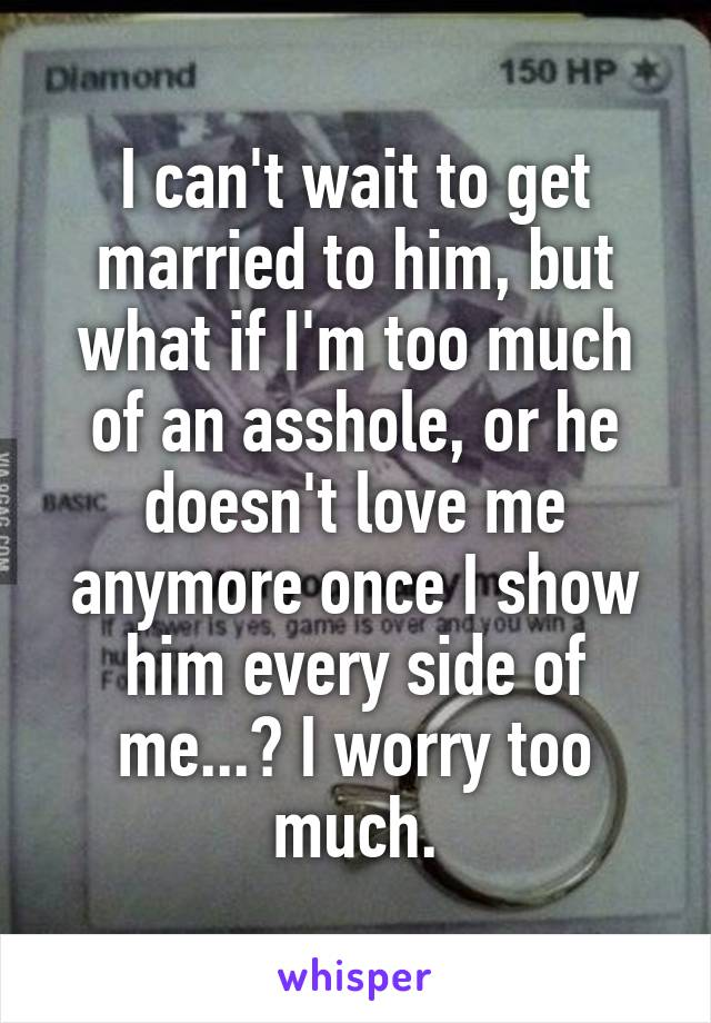 I can't wait to get married to him, but what if I'm too much of an asshole, or he doesn't love me anymore once I show him every side of me...? I worry too much.