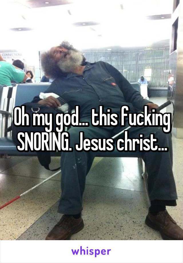 Oh my god... this fucking SNORING. Jesus christ...