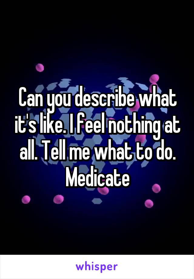 Can you describe what it's like. I feel nothing at all. Tell me what to do. Medicate
