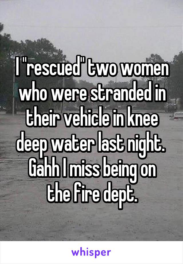 """I """"rescued"""" two women who were stranded in their vehicle in knee deep water last night.  Gahh I miss being on the fire dept."""