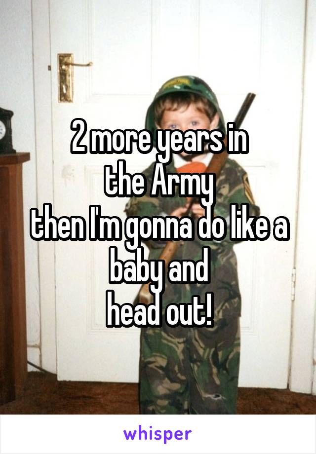 2 more years in the Army then I'm gonna do like a baby and head out!