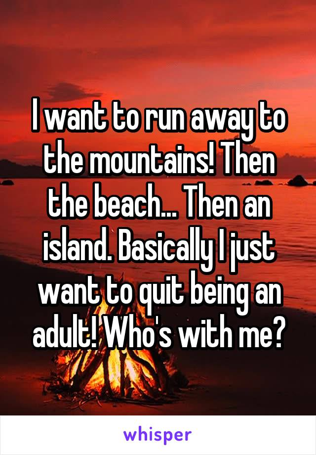 I want to run away to the mountains! Then the beach... Then an island. Basically I just want to quit being an adult! Who's with me?