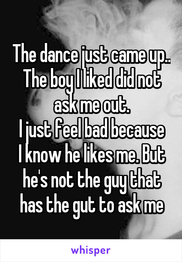 The dance just came up.. The boy I liked did not ask me out. I just feel bad because I know he likes me. But he's not the guy that has the gut to ask me