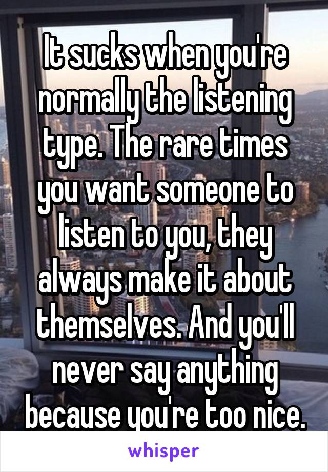 It sucks when you're normally the listening type. The rare times you want someone to listen to you, they always make it about themselves. And you'll never say anything because you're too nice.