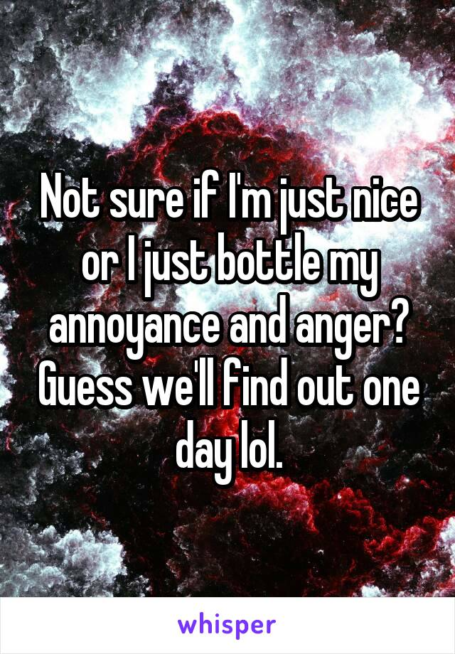 Not sure if I'm just nice or I just bottle my annoyance and anger? Guess we'll find out one day lol.